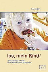 Iss, mein Kind!: Vollwertkost für Kinder - vom Stillen bis zum Pausenbrot