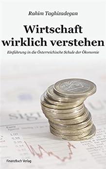 Wirtschaft wirklich verstehen: Einführung in die Österreichische Schule der Ökonomie von [Taghizadegan, Rahim]