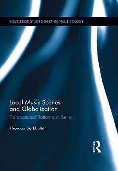 Local Music Scenes and Globalization: Transnational Platforms in Beirut (Routledge Studies in Ethnomusicology) von [Burkhalter, Thomas]