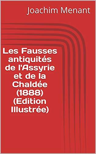 Les Fausses antiquités de l'Assyrie et de la Chaldée (1888) (Edition Illustrée) (French Edition) - Faux Antique