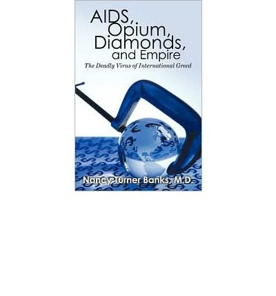 [( AIDS, Opium, Diamonds, and Empire: The Deadly Virus of International Greed )] [by: M D Nancy Turner Banks] [May-2010]