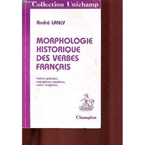 Morphologie historique des verbes français: Notions générales, conjugaisons régulières, verbes irréguliers