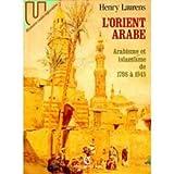 L'ORIENT ARABE. Arabisme et islamisme de 1798 à 1945