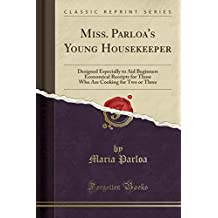 Miss. Parloa's Young Housekeeper: Designed Especially to Aid Beginners Economical Receipts for Those Who Are Cooking for Two or Three (Classic Reprint)