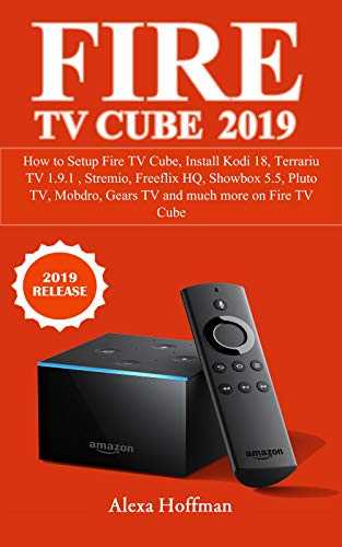 FIRE TV CUBE 2019: How to Setup Fire TV Cube, Install Kodi 18, Terrariu TV 1.9.1 , Stremio, Freeflix HQ, Showbox 5.5, Pluto TV, Mobdro, Gears TV and much more on Fire TV Cube (English Edition) (Setup Kindle Fire)