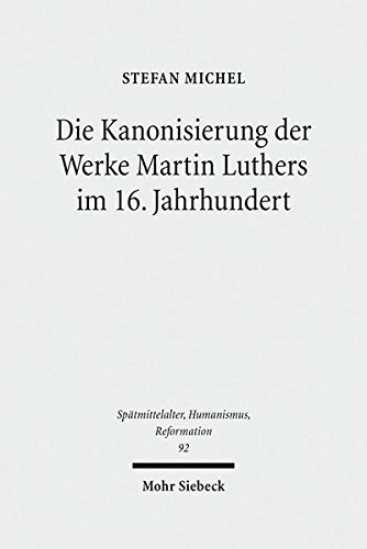 Die Kanonisierung der Werke Martin Luthers im 16. Jahrhundert (Spätmittelalter, Humanismus, Reformation /Studies in the Late Middle Ages, Humanism and the Reformation, Band 92)