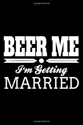 Beer Me I'm Getting Married: Funny Wedding Gift Notebook Journal For Bachelor and Bachelorette Engagement Party