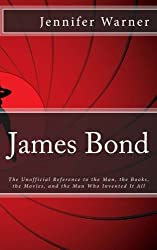 James Bond: The Unofficial Reference to the Man, the Books, the Movies, and the Man Who Invented It All by Jennifer Warner (2012-08-29)