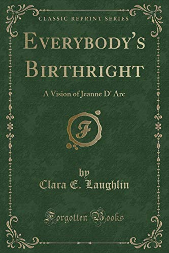 Everybody's Birthright: A Vision of Jeanne D' Arc (Classic Reprint) Clara Arc