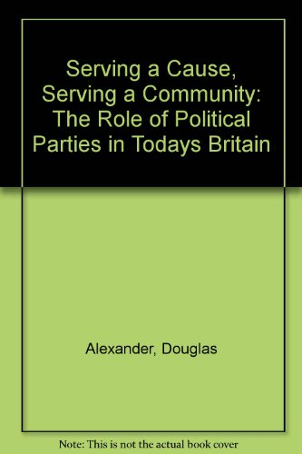 Serving a Cause, Serving a Community: The Role of Political Parties in Todays Britain por Douglas Alexander