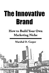 The Innovative Brand: How to Build Your Own Marketing Niche