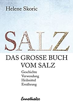 Das große Buch vom Salz: Geschichte - Verwendung - Heilmittel - Ernährung