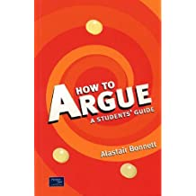 How to Argue: A Student's Guide by Prof Alastair Bonnett (2001-03-21)