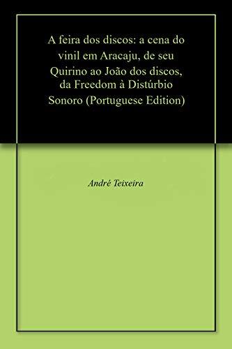 A feira dos discos: a cena do vinil em Aracaju, de seu Quirino ao João dos discos, da Freedom à Distúrbio Sonoro (Portuguese Edition) por André Teixeira