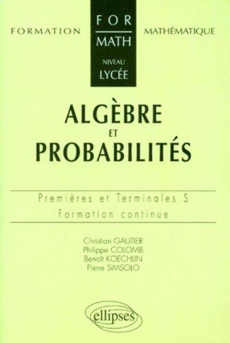 Algèbre et probabilités : Niveau lycée, Premières et Terminales S et ES, formation continue par Philippe Colombo, Koechlin Benoît, Pierre Simsolo