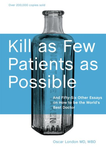 Kill As Few Patients As Possible: And 56 Six Other Essays on How to Be the World's Best Doctor