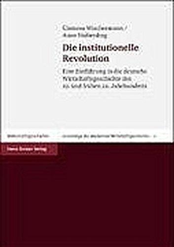 Die institutionelle Revolution: Eine Einführung in die deutsche Wirtschaftsgeschichte des 19. und frühen 20. Jahrhunderts (Grundzüge der modernen Wirtschaftsgeschichte, Band 5)