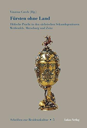 Schriften zur Residenzkultur, Bd. 5: Fürsten ohne Land. Höfische Pracht in den sächsischen Sekundogenituren Weißenfels, Merseburg und Zeitz