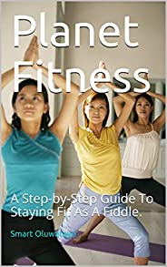 Planet Fitness: A Step-by-Step Guide To Staying Fit As A Fiddle. (English Edition)