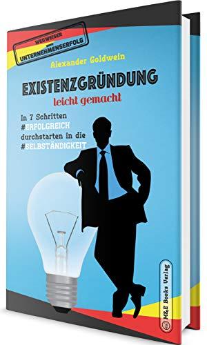 Existenzgründung leicht gemacht: In 7 Schritten erfolgreich durchstarten in die Selbständigkeit: Geschäftsmodell, Charakterliche Eignung, Recht & Steuern (Wegweiser zum Unternehmenserfolg) -