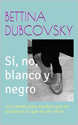 Sí, no, blanco y negro: Un cuento para adultos que no olvidaron qué es ser niños por Bettina Dubcovsky