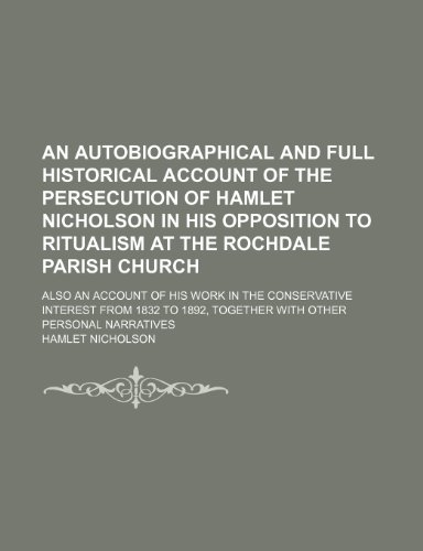 An autobiographical and full historical account of the persecution of Hamlet Nicholson in his opposition to ritualism at the Rochdale parish church; ... 1832 to 1892, together with other personal n