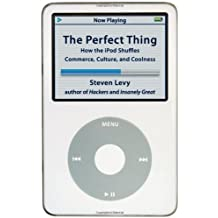 The Perfect Thing: How the iPod Shuffles Commerce, Culture, and Coolness by Steven Levy (2006-10-24)