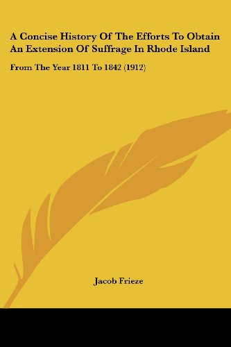 A Concise History of the Efforts to Obtain an Extension of Suffrage in Rhode Island: From the Year 1811 to 1842 (1912)
