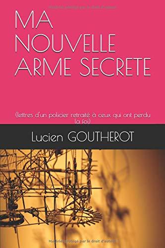 MA NOUVELLE ARME SECRETE: (lettres d'un policier retraité à ceux qui ont perdu la foi) par Lucien GOUTHEROT