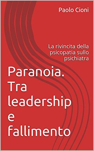 Paranoia. Tra leadership e fallimento: La rivincita della psicopatia sullo psichiatra