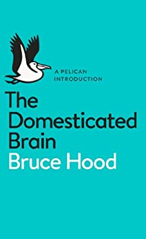 The Domesticated Brain: A Pelican Introduction (Pelican Books) by [Hood, Bruce]