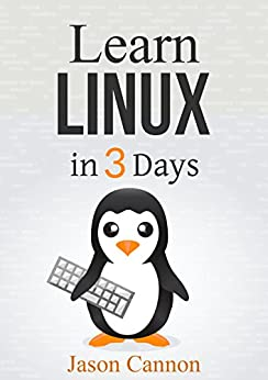 Linux: The Quick and Easy Beginners Guide to Learning the Linux Command Line (Linux in 3 Days Book 1) by [Cannon, Jason]