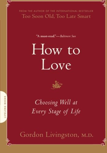 How to Love: Choosing Well at Every Stage of Life by M.D. Gordon Livingston (2011-01-11)