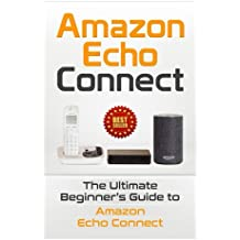 Amazon Echo: Connect:The Ultimate Beginner's Guide to Amazon Echo Connect (Second Generation Echo, Echo Plus, Echo Spot)