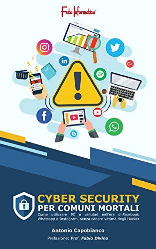 Cybersecurity per comuni mortali: Come utilizzare PC e cellulari nell'era di Facebook, WhatsApp e Instagram senza cadere vittima degli Hacker!