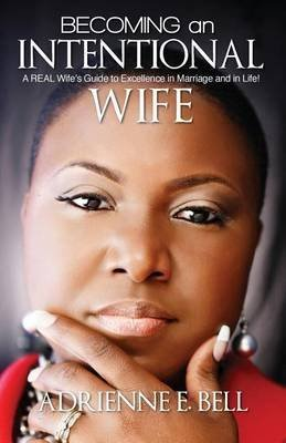 [(Becoming an Intentional Wife : A Real Wife's Guide to Excellence in Marriage and in Life!)] [By (author) Adrienne E Bell] published on (July, 2013)