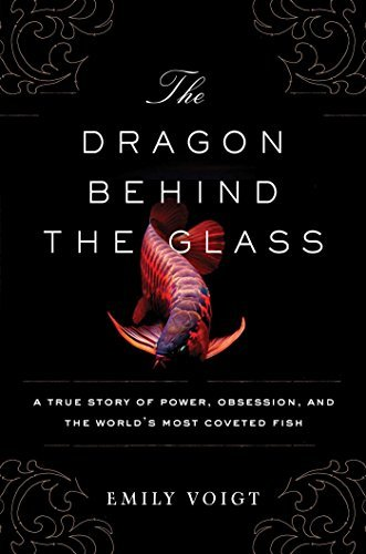 The Dragon Behind the Glass: A True Story of Power, Obsession, and the World's Most Coveted Fish by Emily Voigt (2016-05-24)