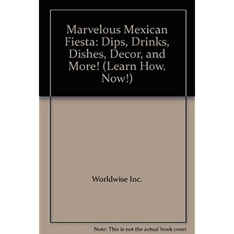 Marvelous Mexican Fiesta: Dips, Drinks, Dishes, Decor,