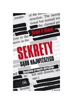 Sekrety Sądu najwyższego. Manipulacje przemysłu aborcyjnego - Daniel P. Klimek [KSIĄŻKA]