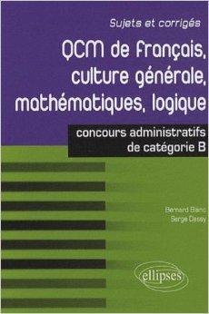 QCM de franais, culture gnrale, mathmatiques, logique : Concours de catgorie B de Serge Dassy,Bernard Blanc ( 24 fvrier 2010 )