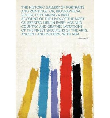 The Historic Gallery of Portraits and Paintings; Or, Biographical Review, Containing a Brief Account of the Lives of the Most Celebrated Men in Every Age and Country, and Graphic Imitations of the Finest Specimens of the Arts, Ancient and Modern; With Rem (Paperback) - Common