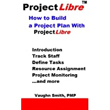 How to Build a Project Plan With ProjectLibre (ProjectLibre User Reference Book 4) (English Edition)