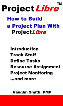 How to Build a Project Plan With ProjectLibre (ProjectLibre User Reference Book 4) (English Edition) par [Smith, Vaughn]