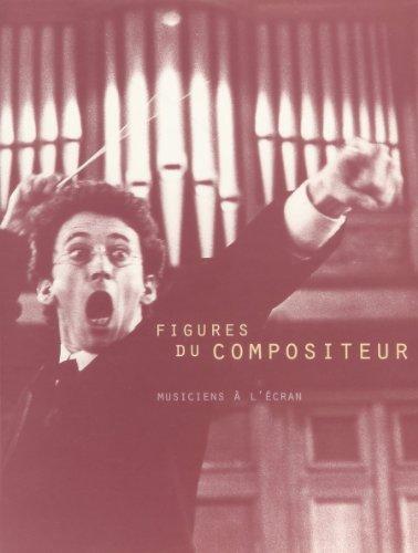Figures du compositeur: De Gesualdo à Pierre Schaeffer, le compositeur vu par le cinéma et la télévision, 1905-1995