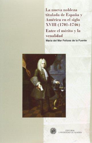 La nueva nobleza titulada de España y América en el siglo XVIII (1701-1746). Entre el mérito y la venalidad (Historia) por María del Mar Felices de la Fuente