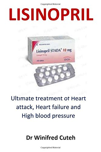 Lisinopril: Ultimate Treatment of Heart Attack, Heart Failure and High Blood Pressure