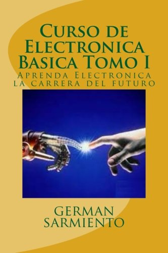 Curso de Electronica Basica Tomo I: Aprenda Electronica la carrera del futuro
