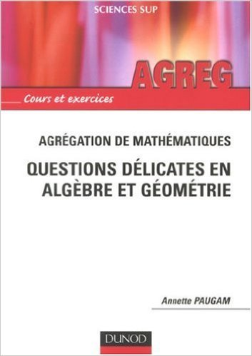 Agrégation de mathématique : Questions délicates en Algèbre et Géométrie de Annette Paugam ( 10 octobre 2007 )