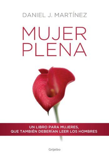 Mujer plena: Un libro para mujeres, que también deberían leer los hombres por Daniel J. Martínez