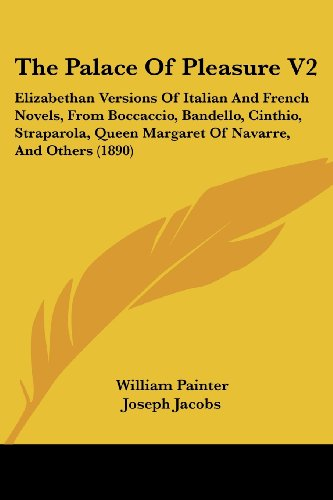 The Palace of Pleasure V2: Elizabethan Versions of Italian and French Novels, from Boccaccio, Bandello, Cinthio, Straparola, Queen Margaret of Na